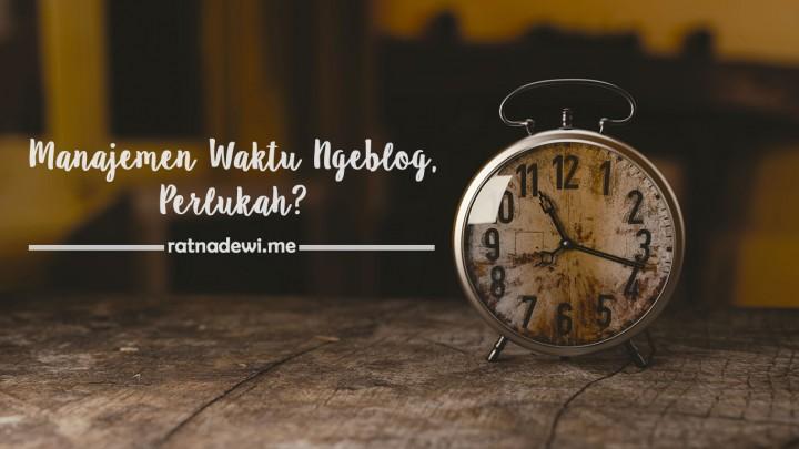 Manajemen Waktu Ngeblog, Butuh Nggak Sih?
